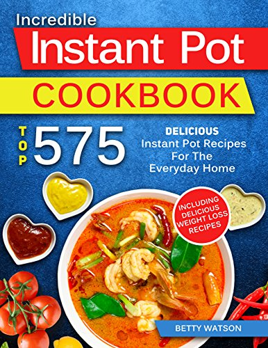 Instant Pot Cookbook: Top 575 Delicious Instant Pot Recipes for The Everyday Home by Betty Watson