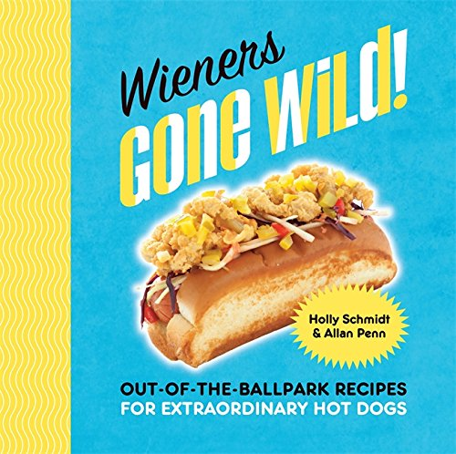 (Wieners Gone Wild!: Out-of-the-Ballpark Recipes for Extraordinary Hot Dogs)