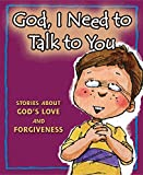 God, I Need to Talk to You: Stories about God s Love and Forgiveness