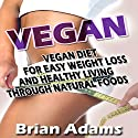 Vegan: Vegan Diet for Easy Weight Loss and Healthy Living Through Natural Foods Audiobook by Brian Adams Narrated by Kate Fishman