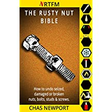 The Rusty Nut Bible: How to undo seized, damaged or broken nuts, bolts, studs and screws.