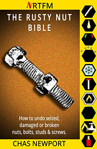 The Rusty Nut Bible: How to undo seized, damaged or broken nuts, bolts, studs and screws. by [Newport, Chas]