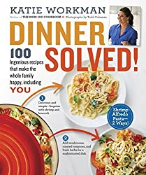 Dinner Solved!: 100 Ingenious Recipes That Make the Whole Family Happy, Including You! by Katie Workman (2015-08-25)