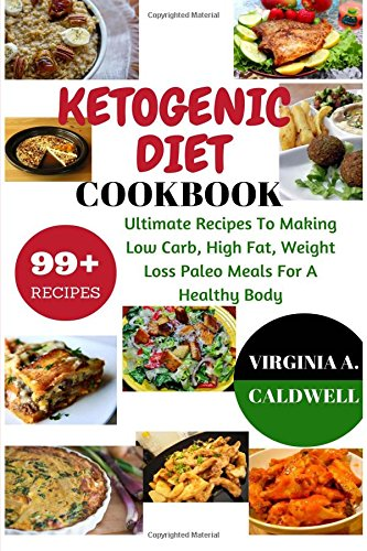 Read Online Ketogenic Diet Cookbook: 99+ Ultimate Recipes To Making Low Carb, High Fat, Weight Loss Paleo Meals For A Healthy Body (Weight Watchers Book) (Volume 3) pdf epub