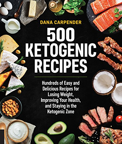 500 Ketogenic Recipes: Hundreds of Easy and Delicious Recipes for Losing Weight, Improving Your Health, and Staying in the Ketogenic Zone by Dana Carpender