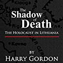 The Shadow of Death: The Holocaust in Lithuania Audiobook by Harry Gordon Narrated by Adam Behr