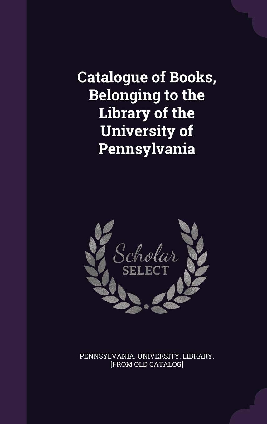 Catalogue Of Books Belonging To The Library Of The University Of Pennsylvania Pennsylvania University Library From 9781355579427 Amazon Com Books
