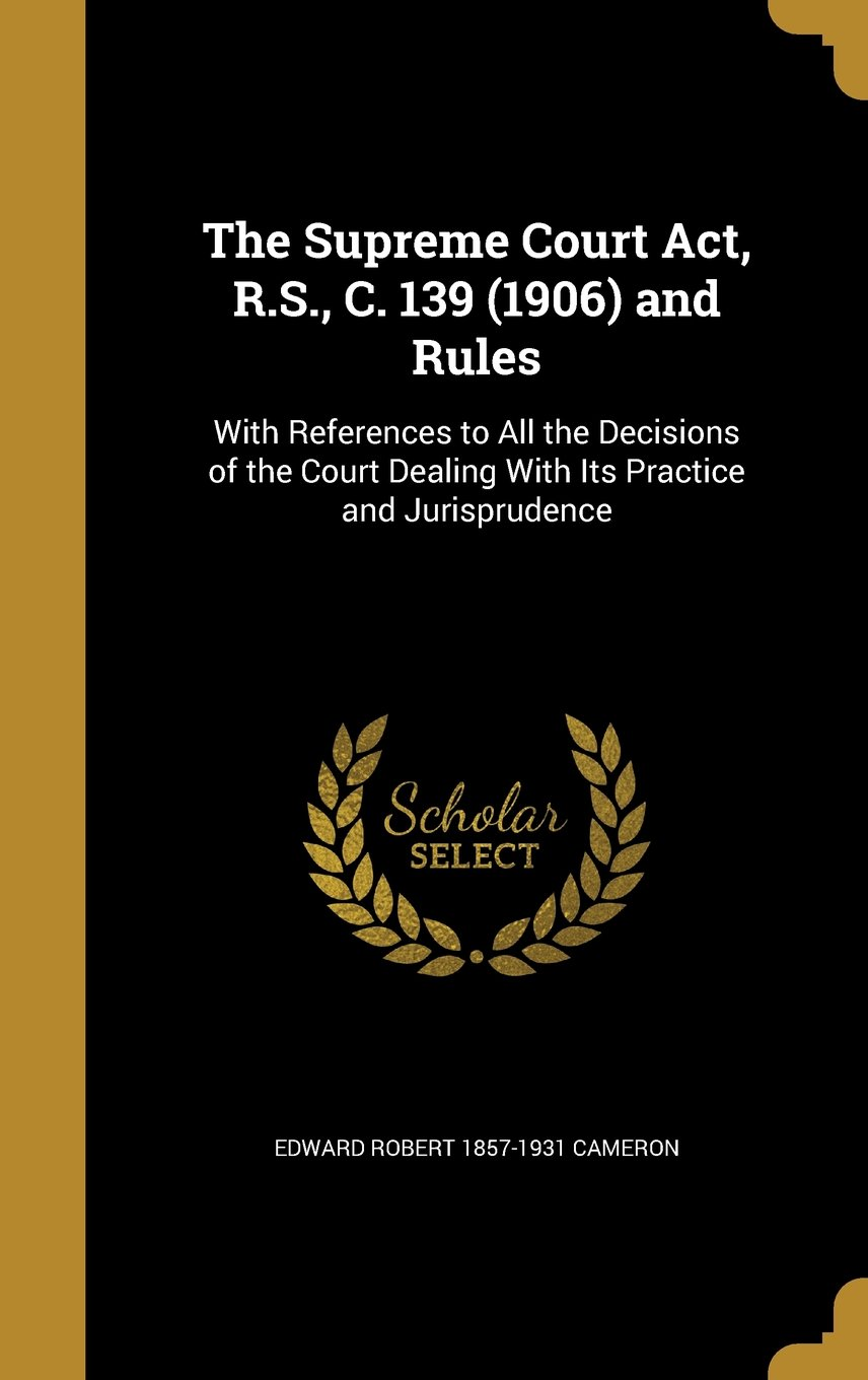 The Supreme Court ACT, R.S., C. 139 (1906) and Rules: With References to All the Decisions of the Court Dealing with Its Practice and Jurisprudence PDF