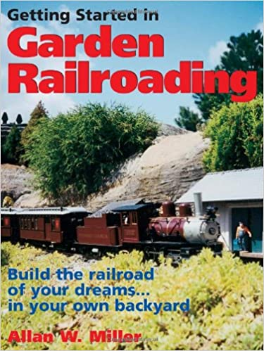 Getting Started in Garden Railroading: Build the railroad of your dreams…in your own backyard!