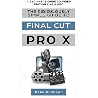 The Ridiculously Simple Guide to Final Cut Pro X: A Beginners Guide to Video Edition Like a Pro