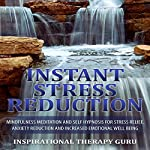 Instant Stress Reduction: Mindfulness Meditation and Self Hypnosis for Stress Relief, Anxiety Reduction and Increased Emotional Well Being |  InspirationalTherapy Guru