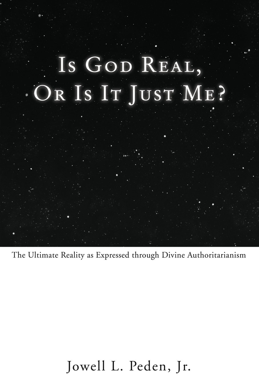 Read Online Is God Real, Or Is It Just Me?: The Ultimate Reality as Expressed through Divine Authoritarianism ebook