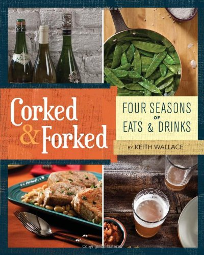Corked & Forked: Four Seasons of Eats and Drinks by Keith Wallace