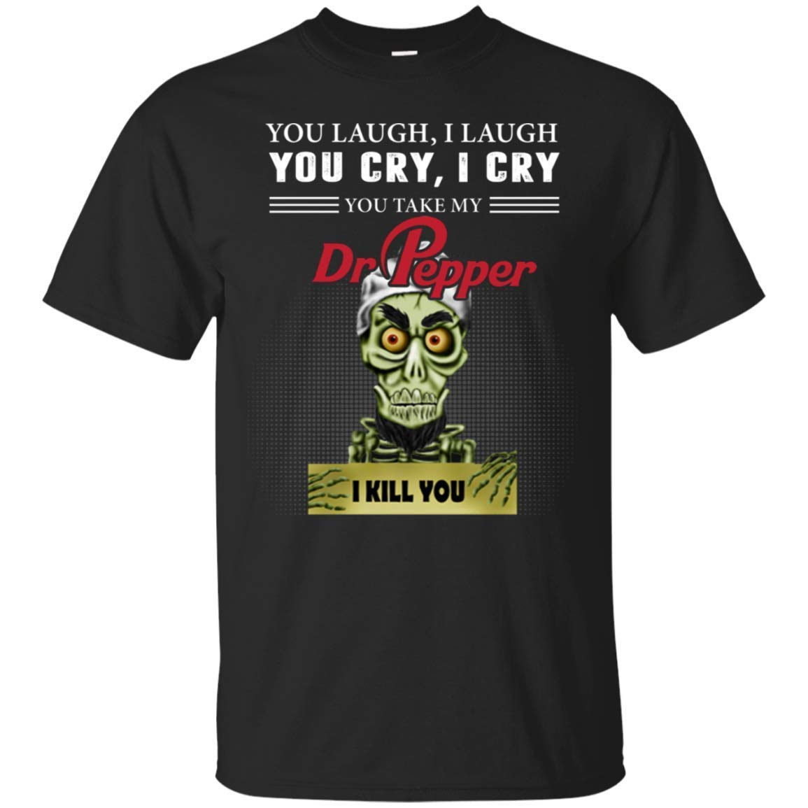 You Laugh I Laugh You Cry I Cry You Take My Dr Pepper I Kill You Shirts