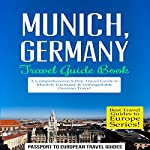 Munich, Germany: Travel Guide Book - A Comprehensive 5-Day Travel Guide to Munich, Germany & Unforgettable German Travel: Best Travel Guides to Europe Series, Volume 18 |  Passport to European Travel Guides