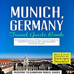 Munich, Germany: Travel Guide Book - A Comprehensive 5-Day Travel Guide to Munich, Germany & Unforgettable German Travel