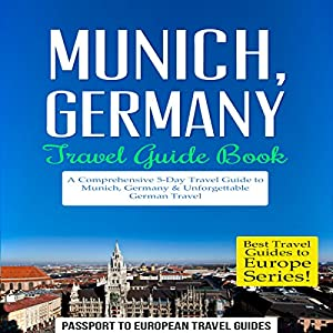 Munich, Germany: Travel Guide Book - A Comprehensive 5-Day Travel Guide to Munich, Germany & Unforgettable German Travel Audiobook