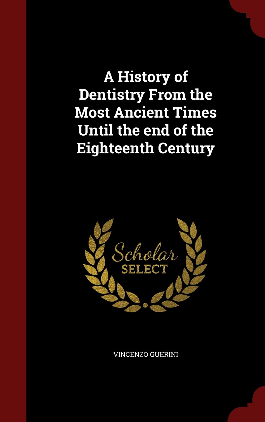 A History of Dentistry From the Most Ancient Times Until the end of the Eighteenth Century PDF