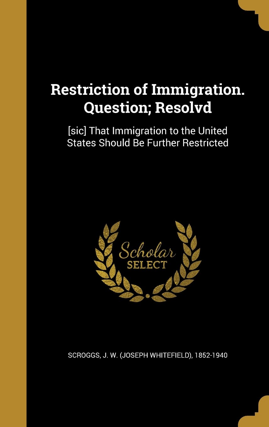 Download Restriction of Immigration. Question; Resolvd: [Sic] That Immigration to the United States Should Be Further Restricted PDF