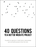 40 Questions to a Better Website Project: A Guide for Agency and Creative Professionals