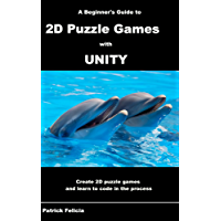 A Beginner's Guide to 2D Puzzle Games with Unity: Create 2D Puzzle Games and Learn to Code in the Process