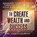 Maximize Your Potential Through the Power of Your Subconscious Mind to Create Wealth and Success Hörbuch von Dr. Joseph Murphy Gesprochen von: Sean Pratt