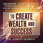 Maximize Your Potential Through the Power of Your Subconscious Mind to Create Wealth and Success | Dr. Joseph Murphy
