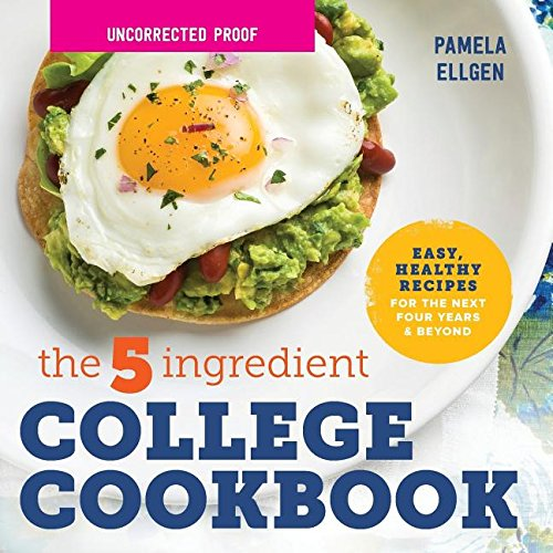 The 5-Ingredient College Cookbook: Healthy Meals with Only 5 Ingredients in Under 30 Minutes by Pamela Ellgen