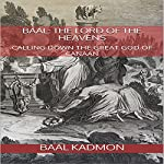 Baal: The Lord of the Heavens: Calling Down the Great God of Canaan: Canaanite Magick, Book 2 | Baal Kadmon