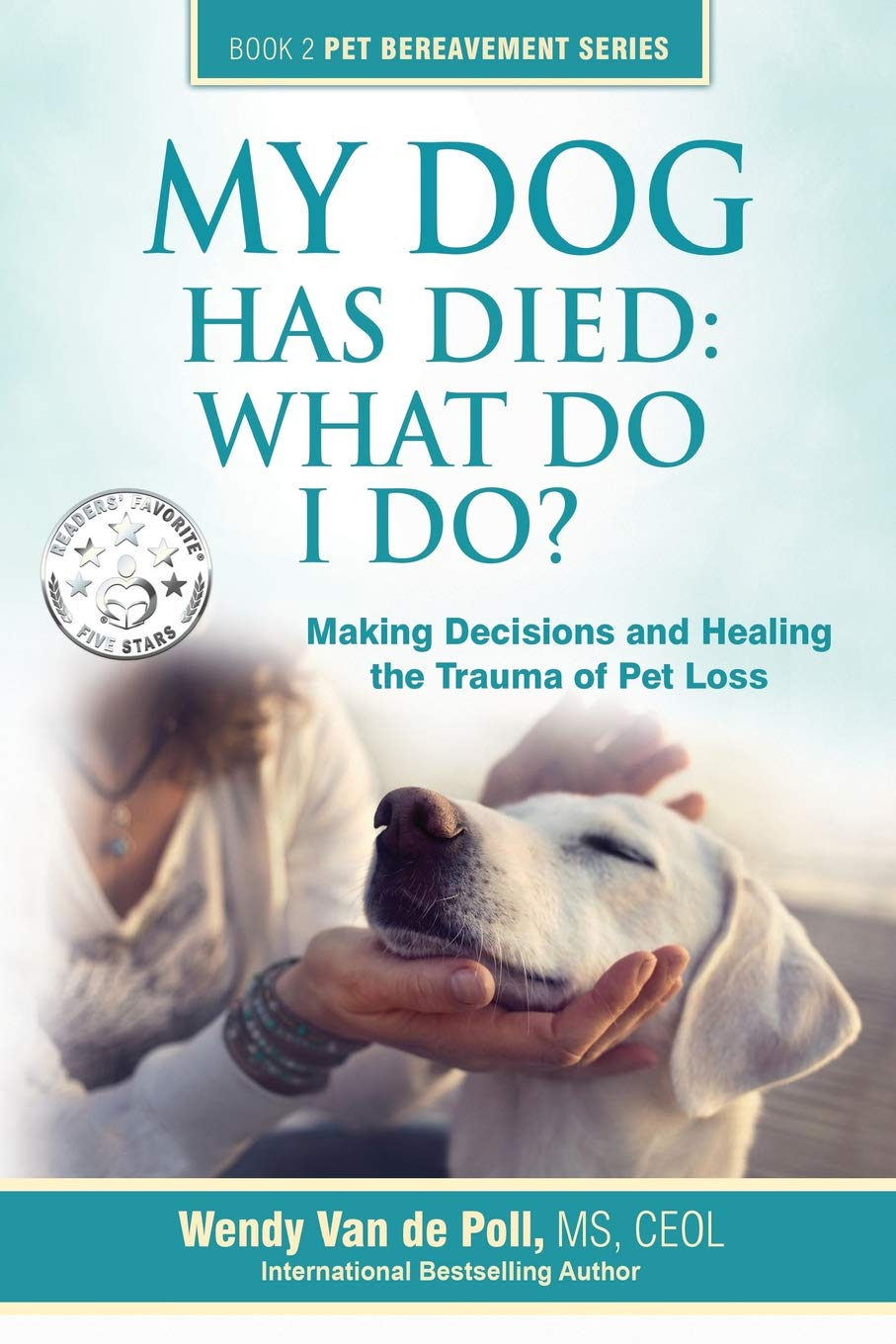 My Dog Has Died: What Do I Do?: Making Decisions and Healing the Trauma of Pet  Loss (Book 2 Pet Bereavement Series): Wendy Van de Poll: 9780997375619: ...