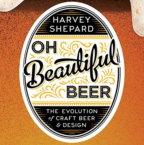 Oh Beautiful Beer: The Evolution of Craft Beer and Design by Harvey Shepard