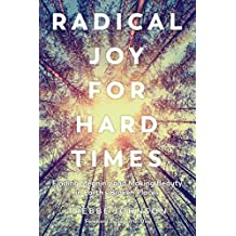 Radical Joy for Hard Times: Finding Meaning and Making Beauty in Earth's Broken Places