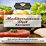 Mediterranean Diet Recipes: Quick and Easy Mediterranean Diet Recipes: Over 40 Delicious Recipes to Lose Weight and Improve Health: The Essential Kitchen Series, Book 111 | Sarah Sophia
