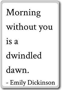 Morning without you is a dwindled dawn.... - Emily Dickinson quotes fridge magnet, White