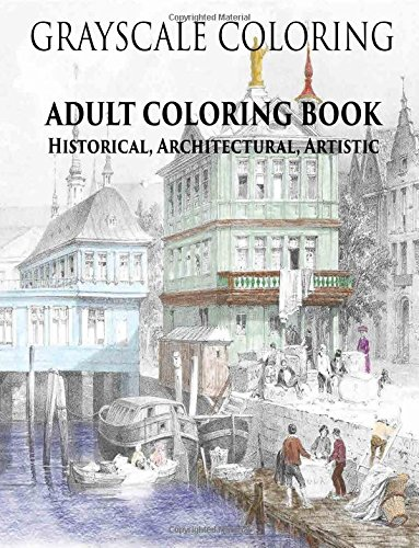 Grayscale Coloring - Adult Coloring Book - Historical, Architectural, Artistic: 30 beautiful grayscale images for coloring, stress relief, and relaxation (Grayscale Coloring - Adult Coloring Books) pdf