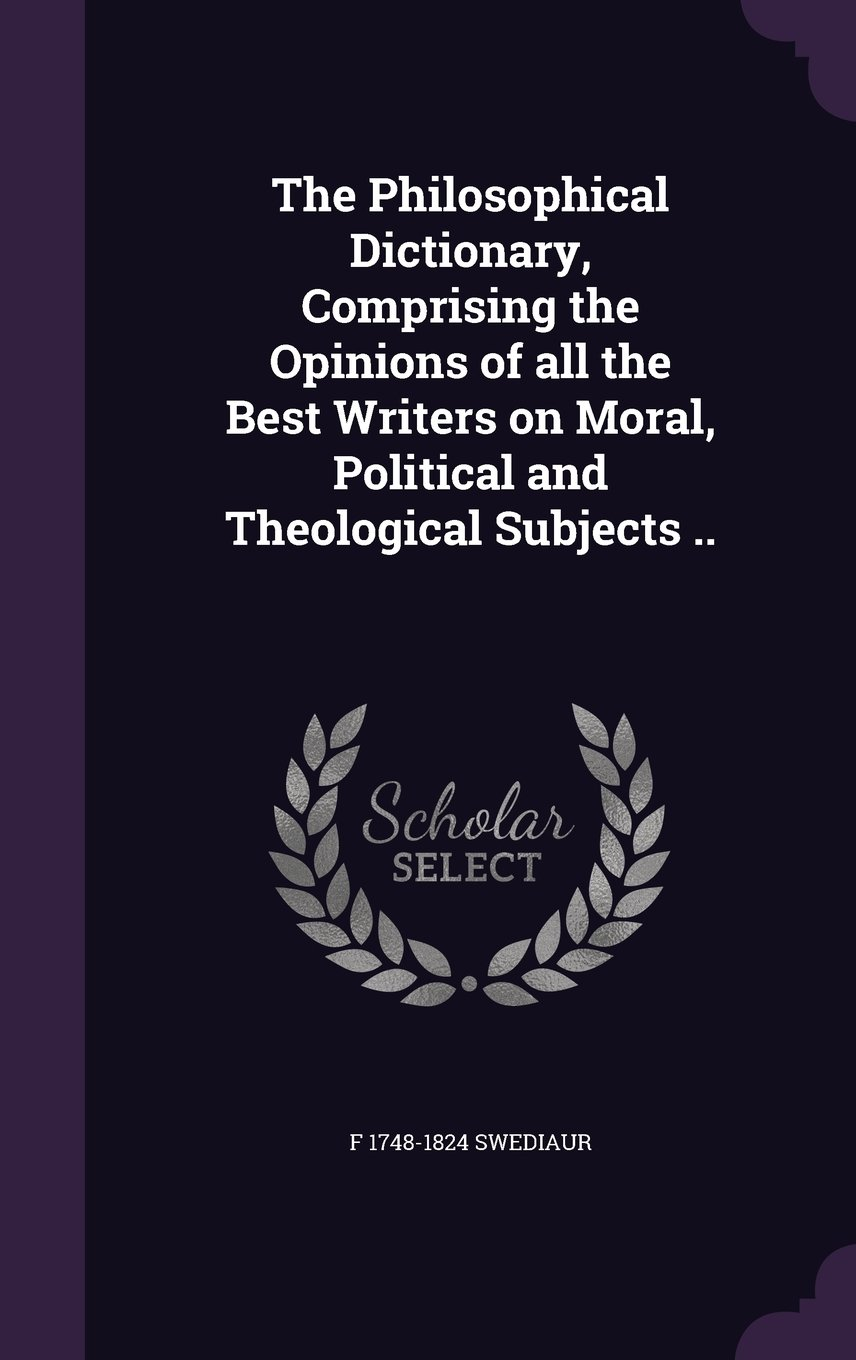 Download The Philosophical Dictionary, Comprising the Opinions of all the Best Writers on Moral, Political and Theological Subjects .. PDF