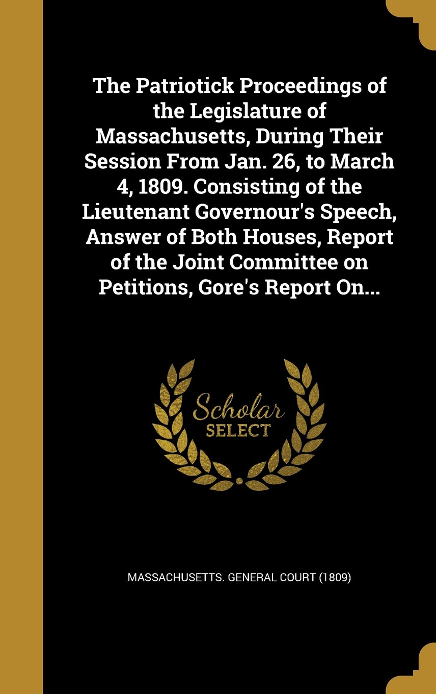 Download The Patriotick Proceedings of the Legislature of Massachusetts, During Their Session from Jan. 26, to March 4, 1809. Consisting of the Lieutenant ... Committee on Petitions, Gore's Report On... PDF