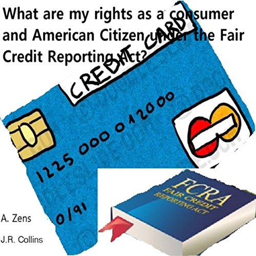 What are My Rights?: Your Rights under the Fair Credit Reporting Act (FCRA) as a consumer and American citizen