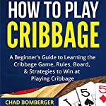 How to Play Cribbage: A Beginner's Guide to Learning the Cribbage Game, Rules, Board, & Strategies to Win at Playing Cribbage | Chad Bomberger