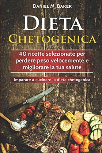 Dieta Chetogenica: 40 ricette selezionate per perdere peso velocemente e migliorare la tua salute. Imparare a cucinare la dieta chetogenica (Italian Edition) by Daniel M. Baker
