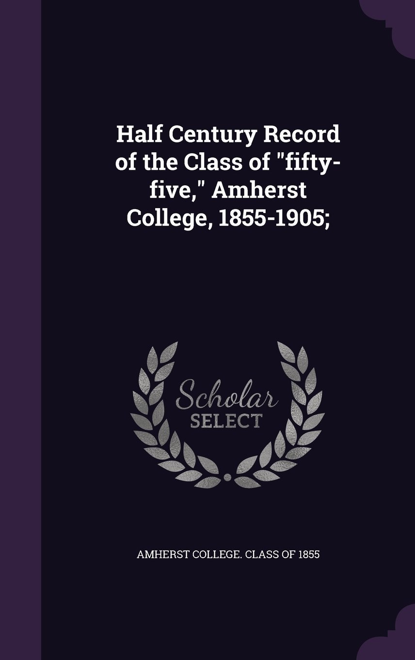 Read Online Half Century Record of the Class of Fifty-Five, Amherst College, 1855-1905; ebook