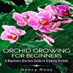 Orchid Growing for Beginners: A Beginners Starters Guide to Growing Orchids | Nancy Ross