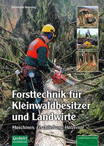 Forsttechnik für Kleinwaldbesitzer und Landwirte: Maschinen, Erschließung, Holzernte