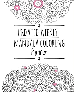 Undated Weekly Mandala Coloring Planner Organize Your Life Inspire Creativity And Reduce Stress 101 Pages