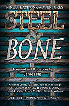 Steel & Bone: Nine Steampunk Adventures by [Cowley, Katherine, Tarbet, Scott E., Phillips, TC, Simper, C. R., Shipley, Danielle E., Seeley, Sarah E., Law, Kin, Olsen, John M., Williams, Gail B.]