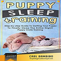 Puppy Sleep Training: Step-by-step Guide to Getting Your Puppy to Finally Sleep the Entire Night!