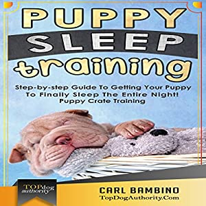 Puppy Sleep Training: Step-by-step Guide to Getting Your Puppy to Finally Sleep the Entire Night! Audiobook