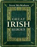 Great Irish Heroes: Famous Irish Heroes