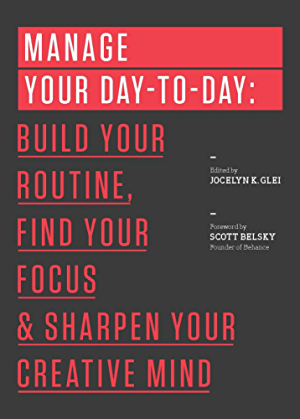 Manage Your Day-to-Day: Build Your Routine; Find Your Focus; and Sharpen Your Creative Mind (The 99U Book Series)