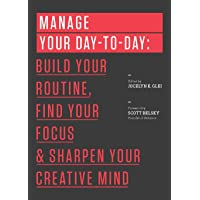 Manage Your Day-to-Day: Build Your Routine, Find Your Focus, and Sharpen Your Creative...